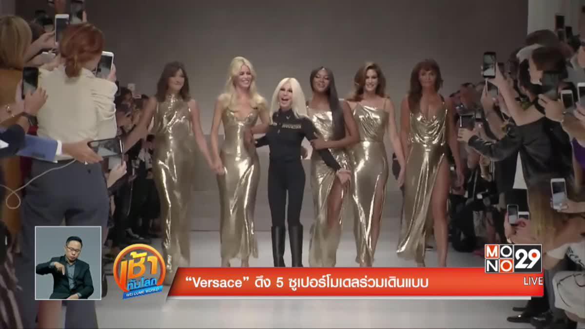 """""""Versace"""" ดึง 5 ซูเปอร์โมเดลร่วมเดินแบบ"""