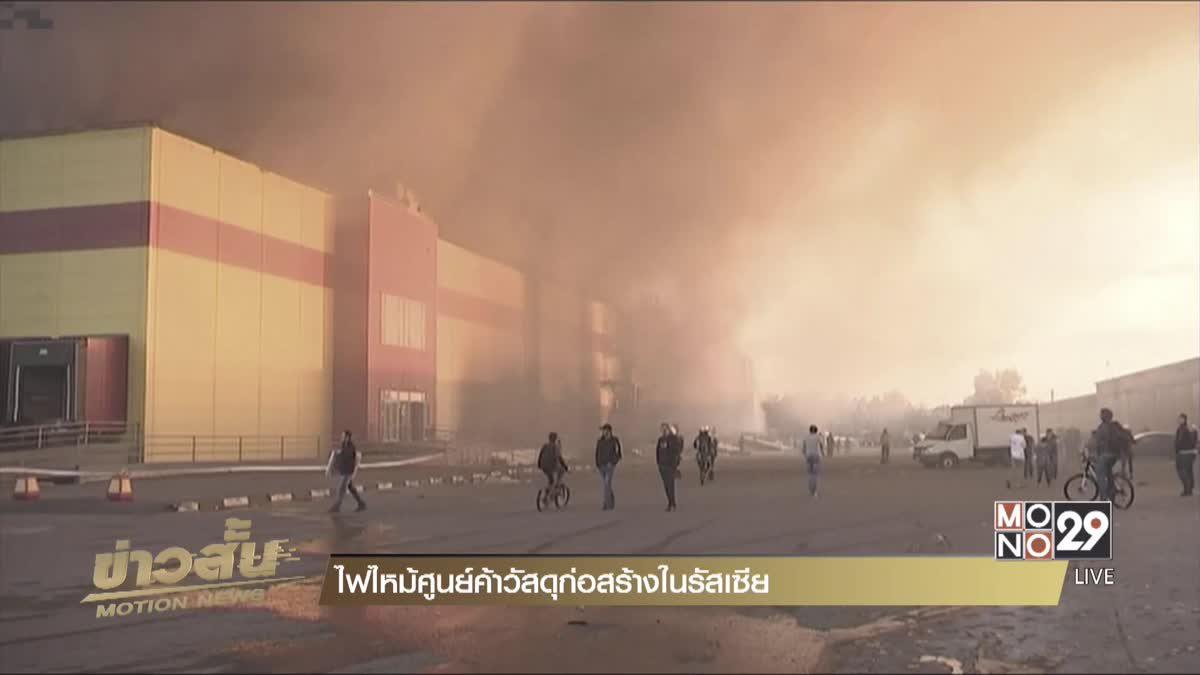 ไฟไหม้ศูนย์ค้าวัสดุก่อสร้างในรัสเซีย