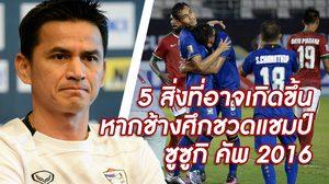 จับตามอง! 5 สิ่งร้ายแรงที่อาจเกิดขึ้นหาก ทีมชาติไทย พลาดคว้าแชมป์ ซูซูกิ คัพ