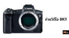 ผู้บริหาร Canon เผย EOS R รุ่นใหม่จะรองรับการถ่ายวิดีโอ 8K