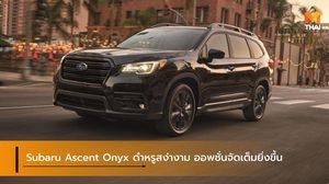 Subaru Ascent Onyx ดำหรูสง่างาม ออพชั่นจัดเต็มยิ่งขึ้น