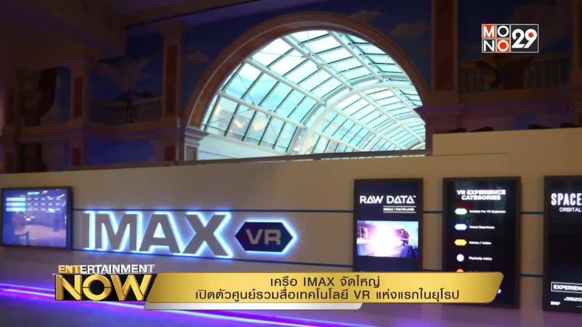 เครือ IMAX จัดใหญ่ เปิดตัวศูนย์รวมสื่อเทคโนโลยี VR แห่งแรกในยุโรป