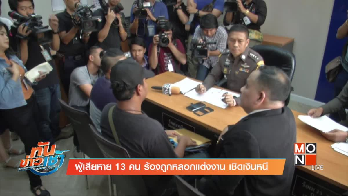 ผู้เสียหาย 13 คน ร้องถูกหลอกแต่งงาน เชิดเงินหนี
