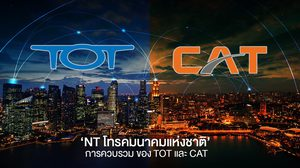 รู้จัก 'NT โทรคมนาคมแห่งชาติ' การควบรวม ของ TOT และ CAT สู้ตลาดคอมเมอร์เชียล
