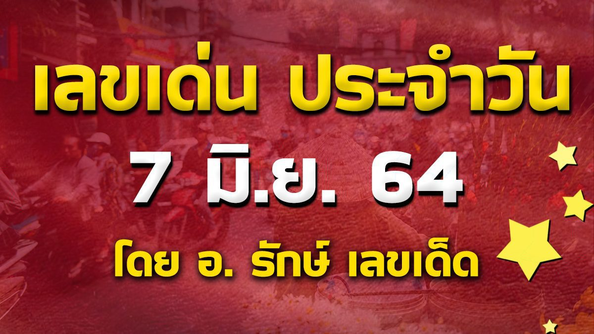 เลขเด่นประจำวันที่ 7 มิ.ย. 64 กับ อ.รักษ์ เลขเด็ด