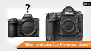 ประธาน Nikon เผยเอง!! มีแผนจะทำกล้อง Mirrorless ที่ดีเทียบเท่า D5