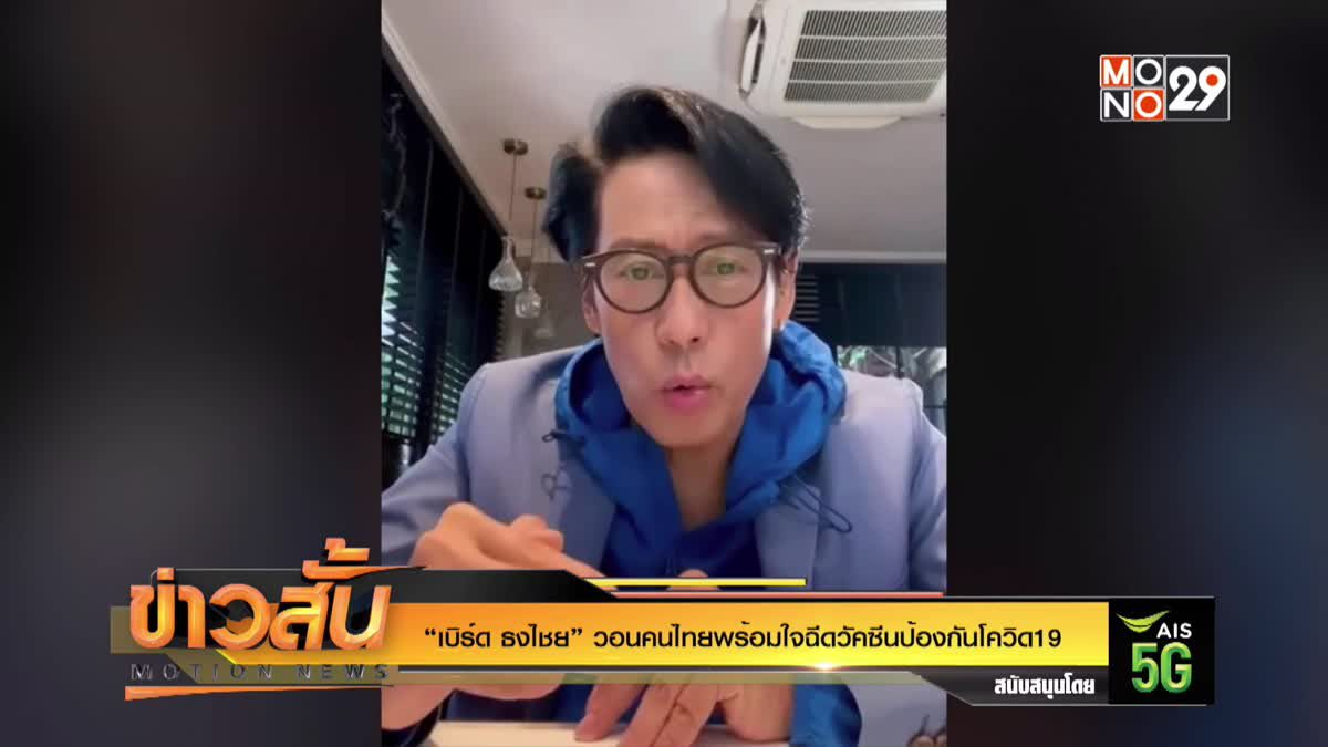 """""""เบิร์ด ธงไชย"""" วอนคนไทยพร้อมใจฉีดวัคซีนป้องกันโควิด19"""