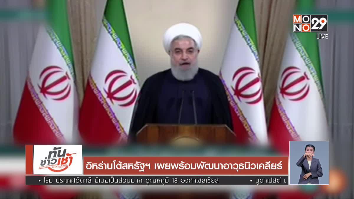 อิหร่านโต้สหรัฐฯ เผยพร้อมพัฒนาอาวุธนิวเคลียร์