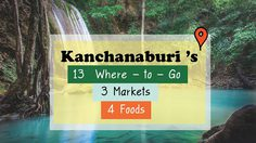 Kanchanaburi 's  13  Where – to – Go,  3  Markets and 4 Foods