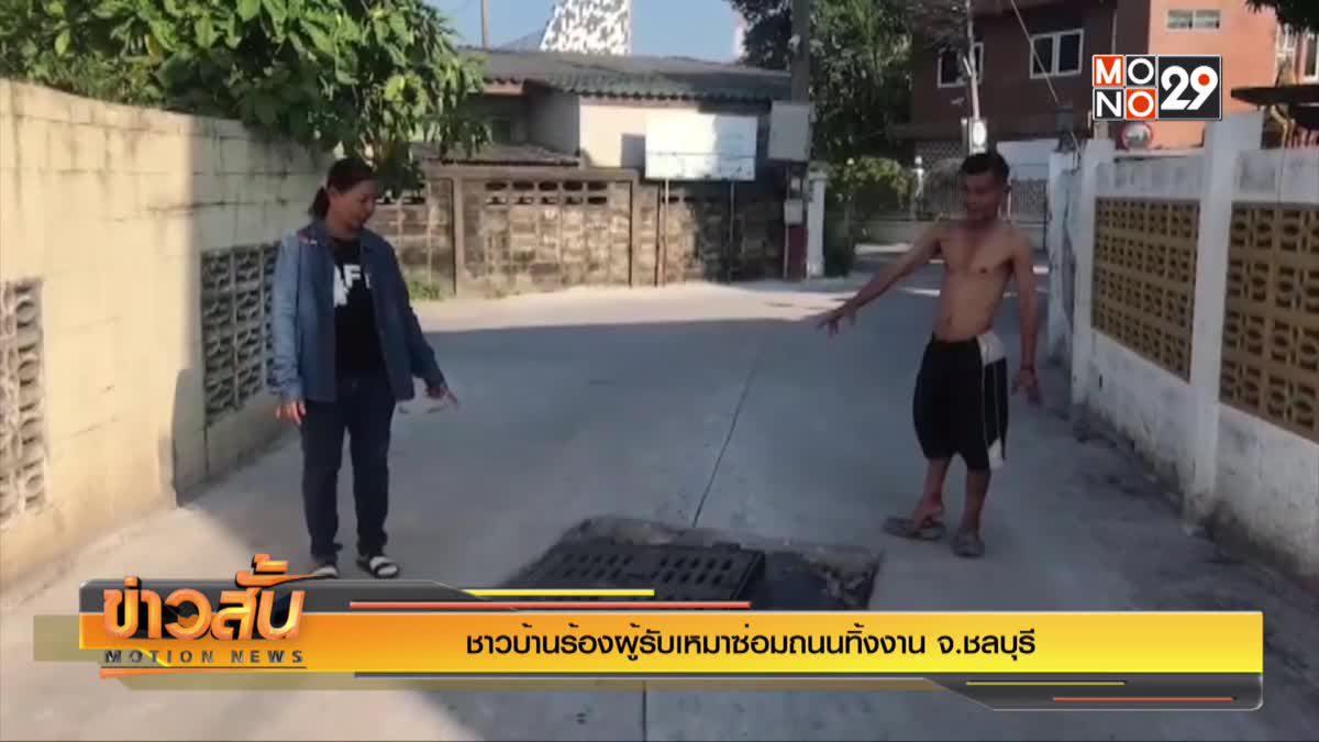 ชาวบ้านร้องผู้รับเหมาซ่อมถนนทิ้งงาน จ.ชลบุรี