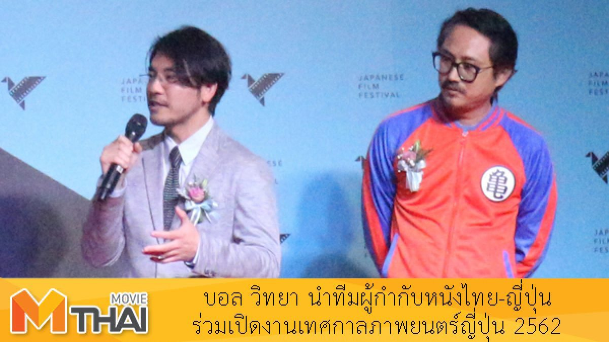 บอล วิทยา นำทีมผู้กำกับหนังไทย-ญี่ปุ่น ร่วมเปิดงานเทศกาลภาพยนตร์ญี่ปุ่น 2562