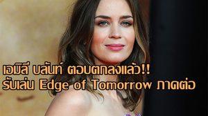 ยืนยัน เอมิลี บลันท์ กลับมาแน่!! ในภาคต่อ Edge of Tomorrow