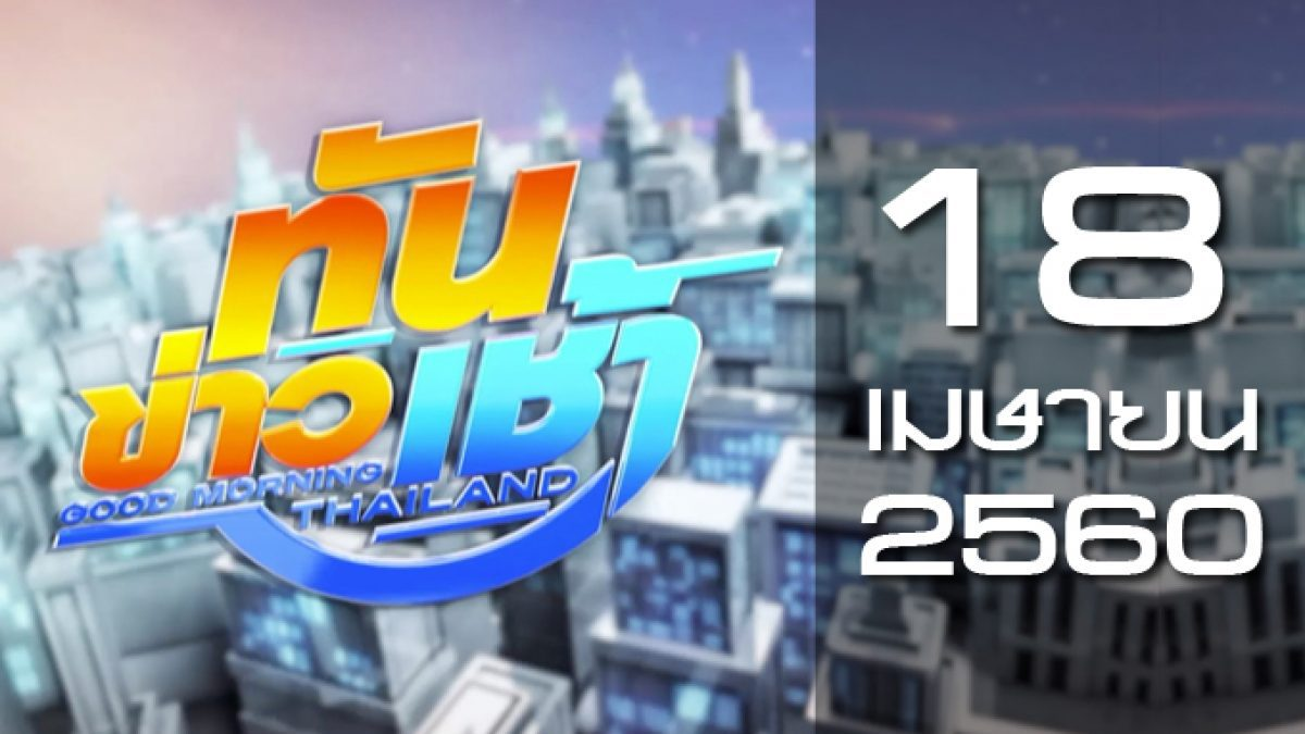 ทันข่าวเช้า Good Morning Thailand 18-04-60
