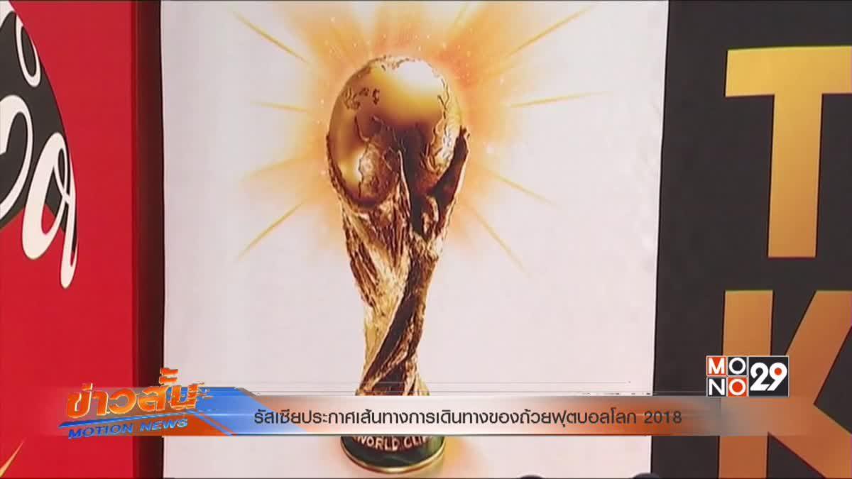 รัสเซียประกาศเส้นทางการเดินทางของถ้วยฟุตบอลโลก 2018