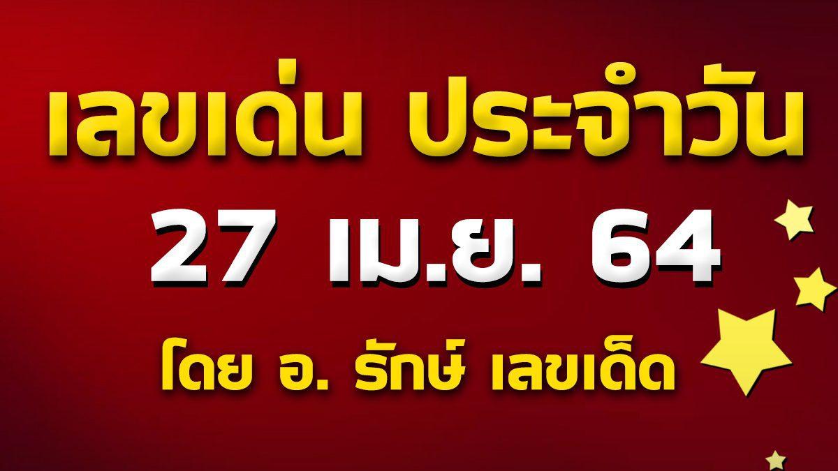 เลขเด่นประจำวันที่ 27 เม.ษ. 64 กับ อ.รักษ์ เลขเด็ด
