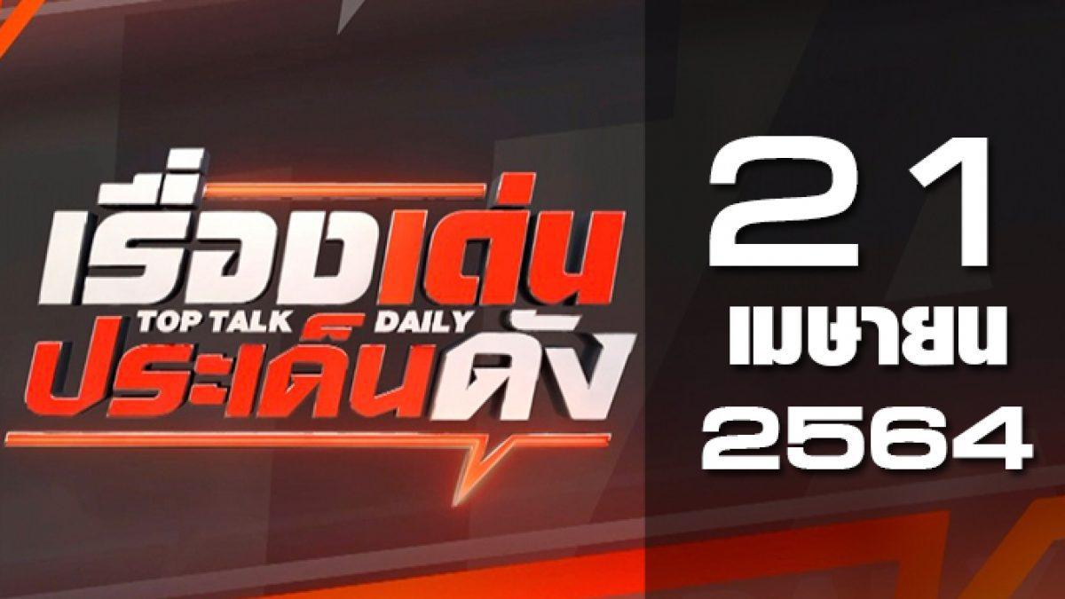 เรื่องเด่นประเด็นดัง Top Talk Daily 21-04-64