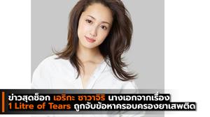 ข่าวสุดช็อก เอริกะ ซาวาจิริ  นางเอกฝีมือเยี่ยมจากเรื่อง 1 Litre of Tears ถูกจับข้อหาครอบครองยาเสพติด