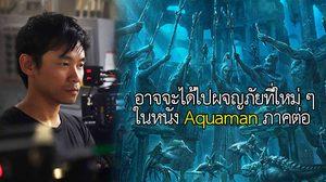 ผู้กำกับหนัง Aquaman เผยอาจจะได้ไปผจญภัยที่ใหม่ ๆ ในหนังภาคต่อ