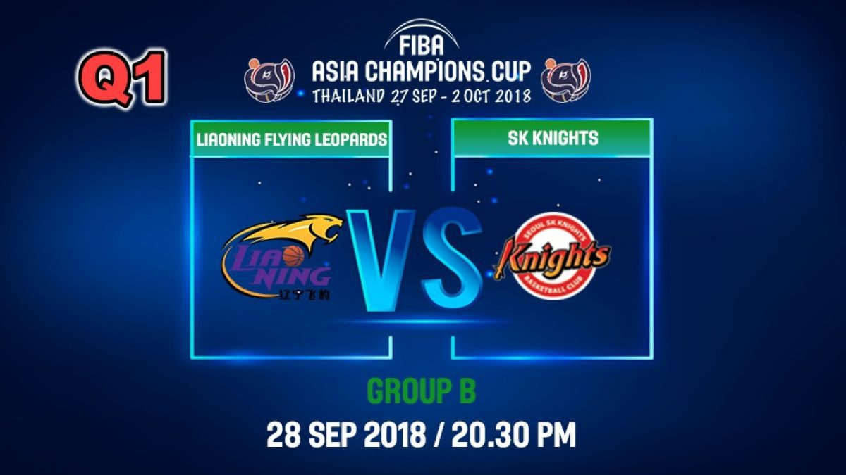 Q1 FIBA  Asia Champions Cup 2018 : Liaoning Flying (CHN) VS SK Knight (KOR) 28 Sep 2018