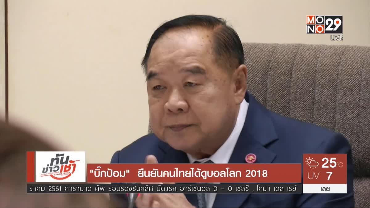 """""""บิ๊กป้อม""""  ยืนยันคนไทยได้ดูบอลโลก 2018"""