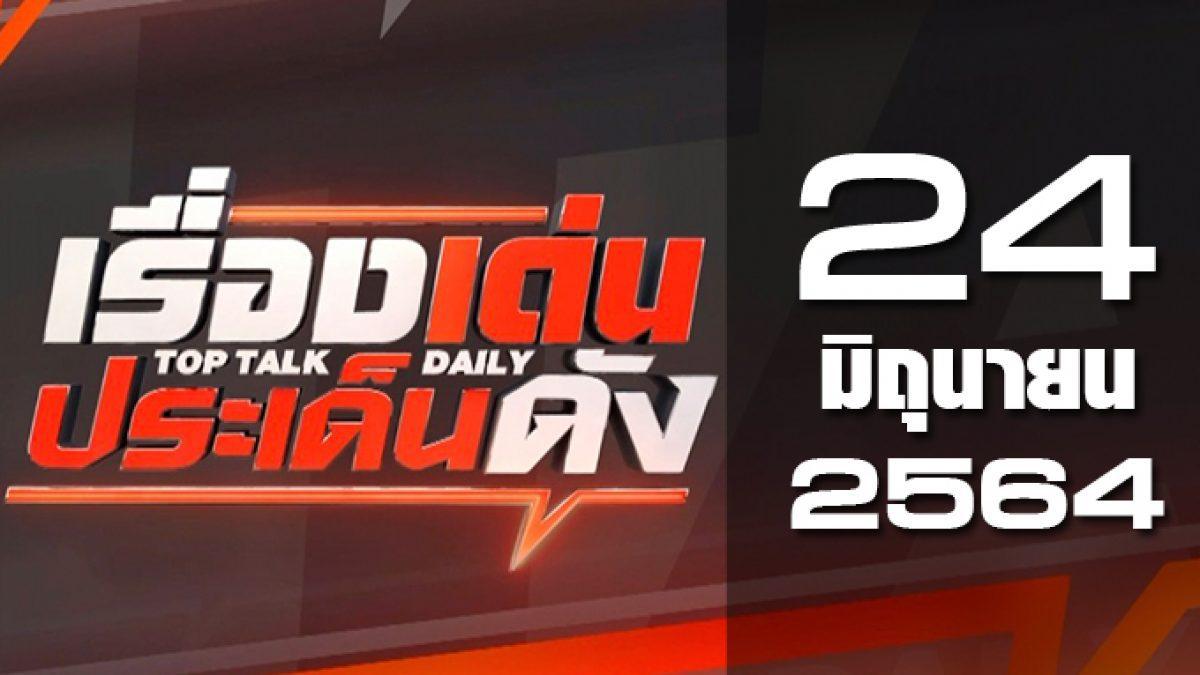 เรื่องเด่นประเด็นดัง Top Talk Daily 24-06-64