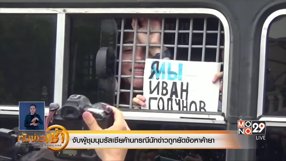 จับผู้ชุมนุมรัสเซียค้านกรณีนักข่าวถูกยัดข้อหาค้ายา