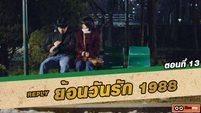 ซีรี่ส์เกาหลี ย้อนวันรัก 1988 (Reply 1988) ตอนที่ 13 จองฮวานเป็นคนโง่ [THAI SUB]
