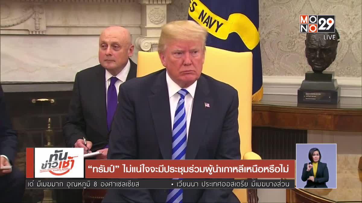 """""""ทรัมป์"""" ไม่แน่ใจจะมีประชุมร่วมผู้นำเกาหลีเหนือหรือไม่"""