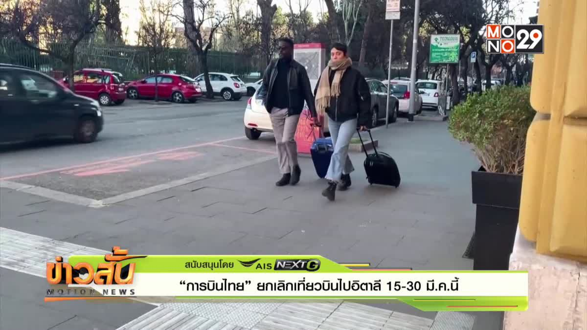 """""""การบินไทย"""" ยกเลิกเที่ยวบินไปอิตาลี 15-30 มี.ค.นี้"""