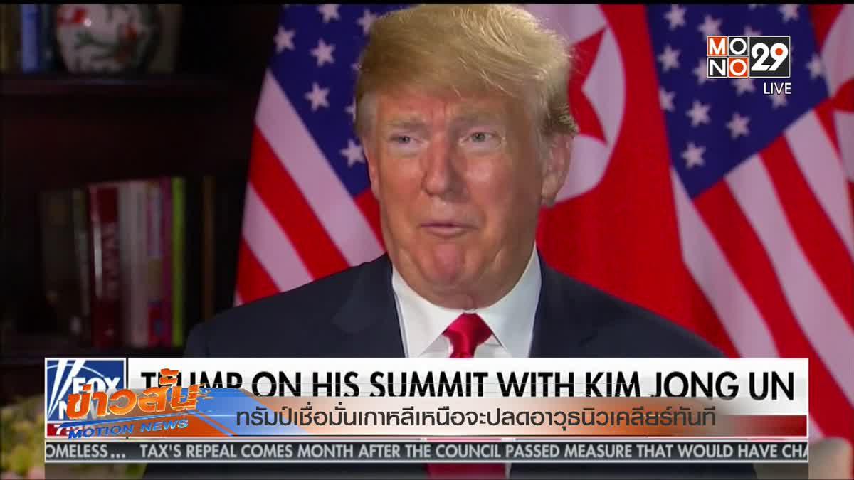 ทรัมป์เชื่อมั่นเกาหลีเหนือจะปลดอาวุธนิวเคลียร์ทันที
