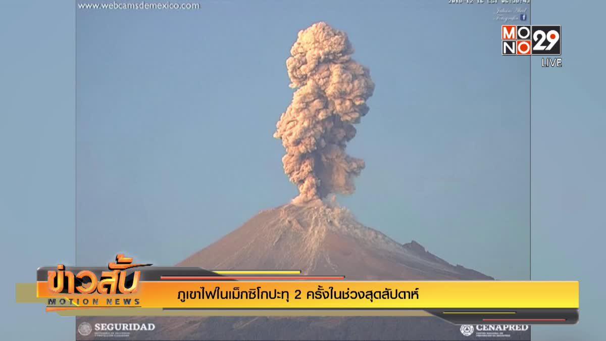 ภูเขาไฟในเม็กซิโกปะทุ 2 ครั้งในช่วงสุดสัปดาห์