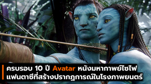 ครบรอบ 10 ปี Avatar หนังมหากาพย์ไซไฟแฟนตาซีที่สร้างปรากฏการณ์ในโรงภาพยนตร์