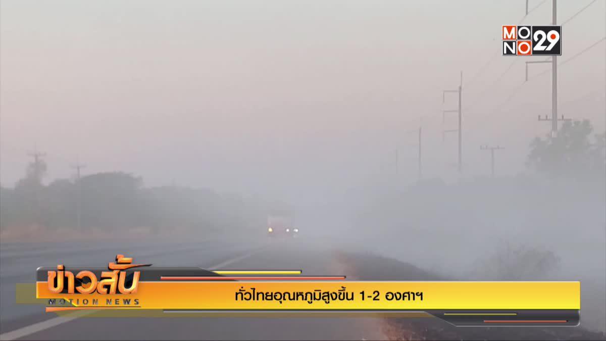 ทั่วไทยอุณหภูมิสูงขึ้น 1-2 องศาฯ