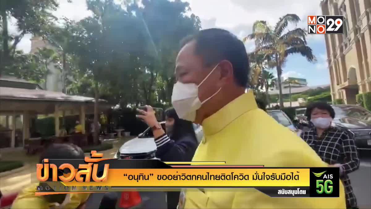"""""""อนุทิน"""" ขออย่าวิตกคนไทยติดโควิด มั่นใจรับมือได้"""