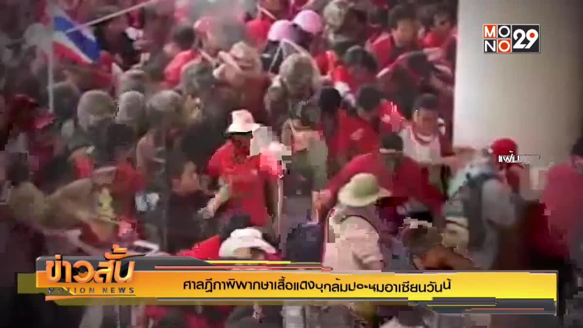 ศาลฎีกาพิพากษาเสื้อแดงบุกล้มประชุมอาเซียนวันนี้