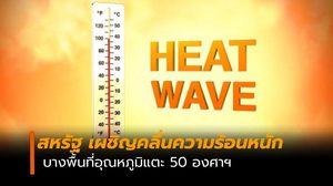 สหรัฐ เผชิญคลื่นความร้อน บางพื้นที่อุณหภูมิแตะ 50 องศาฯ