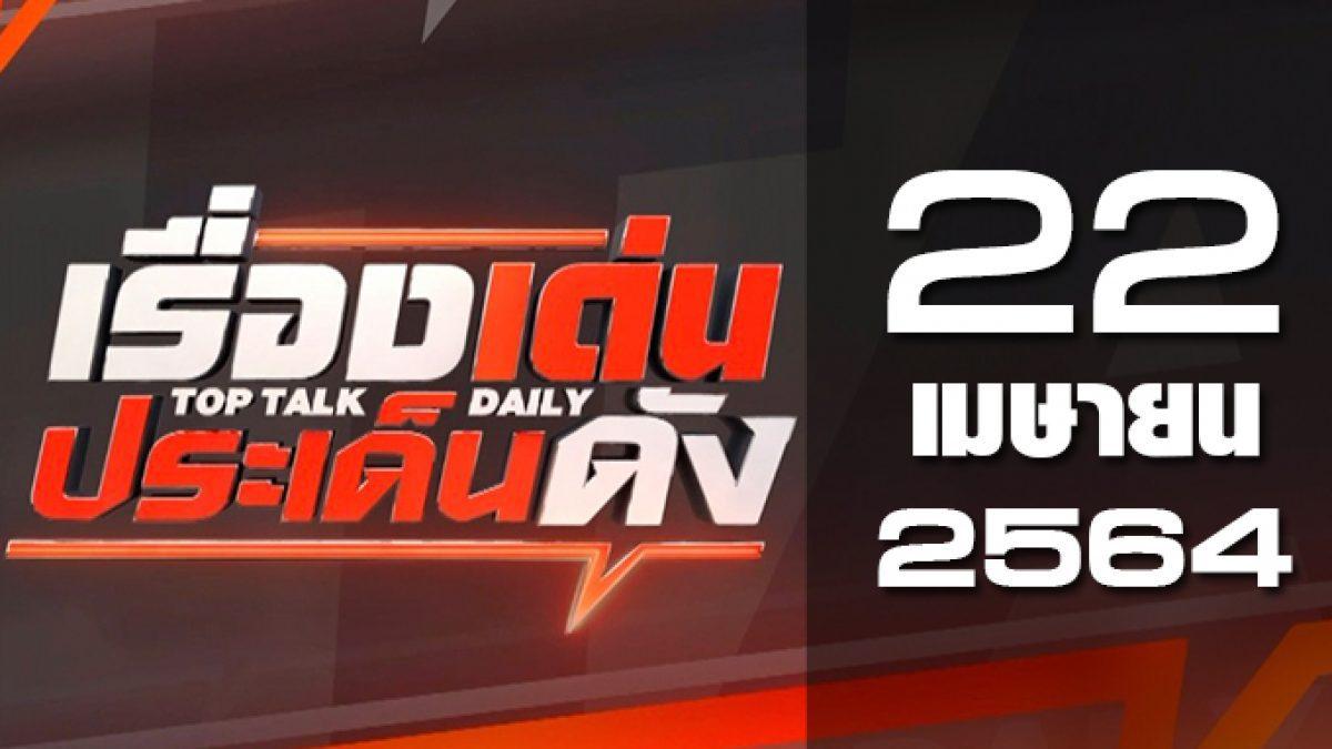 เรื่องเด่นประเด็นดัง Top Talk Daily 22-04-64