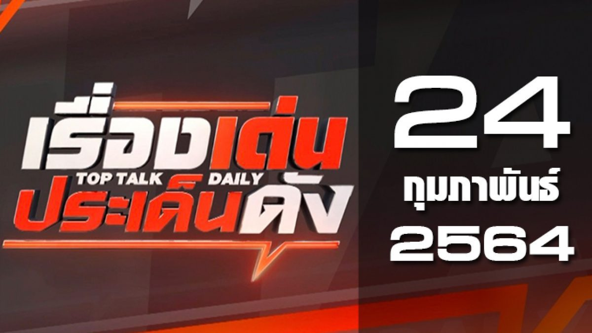 เรื่องเด่นประเด็นดัง Top Talk Daily 24-02-64
