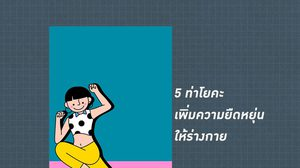 5 ท่าโยคะ เพิ่มความยืดหยุ่นให้ร่างกาย ตัวตึง อยากยืดเส้นสาย ต้องลอง