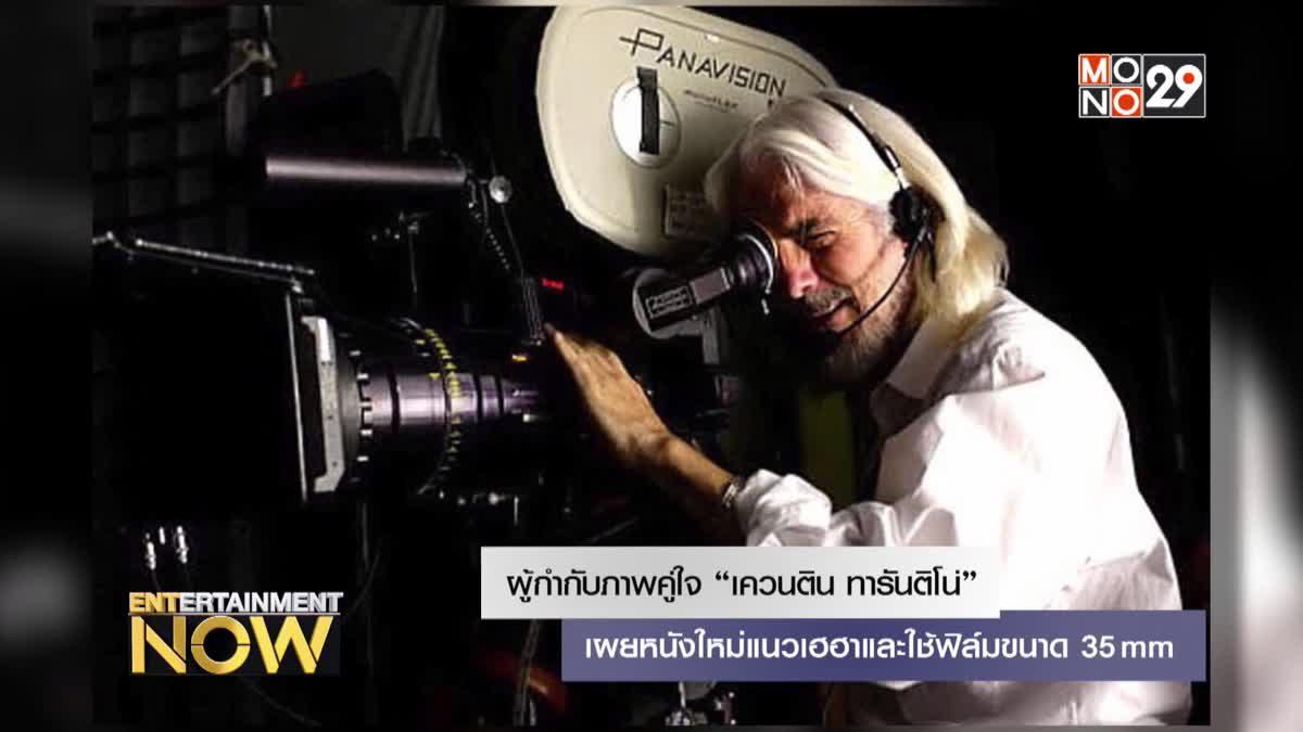 """ผู้กำกับภาพคู่ใจ """"เควนติน ทารันติโน่"""" เผยหนังใหม่แนวเฮฮาและใช้ฟิล์มขนาด 35mm"""