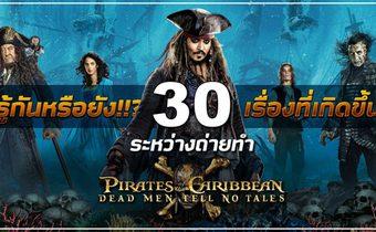รู้กันหรือยัง!!? 30 เรื่องที่เกิดขึ้นระหว่างถ่ายทำ Pirates of the Caribbean: Dead Men Tell No Tales