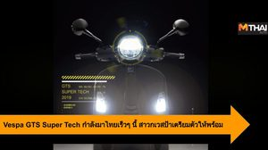 Vespa GTS Super Tech กำลังมาไทยเร็วๆ นี้ สาวกเวสป้าเตรียมตัวให้พร้อม