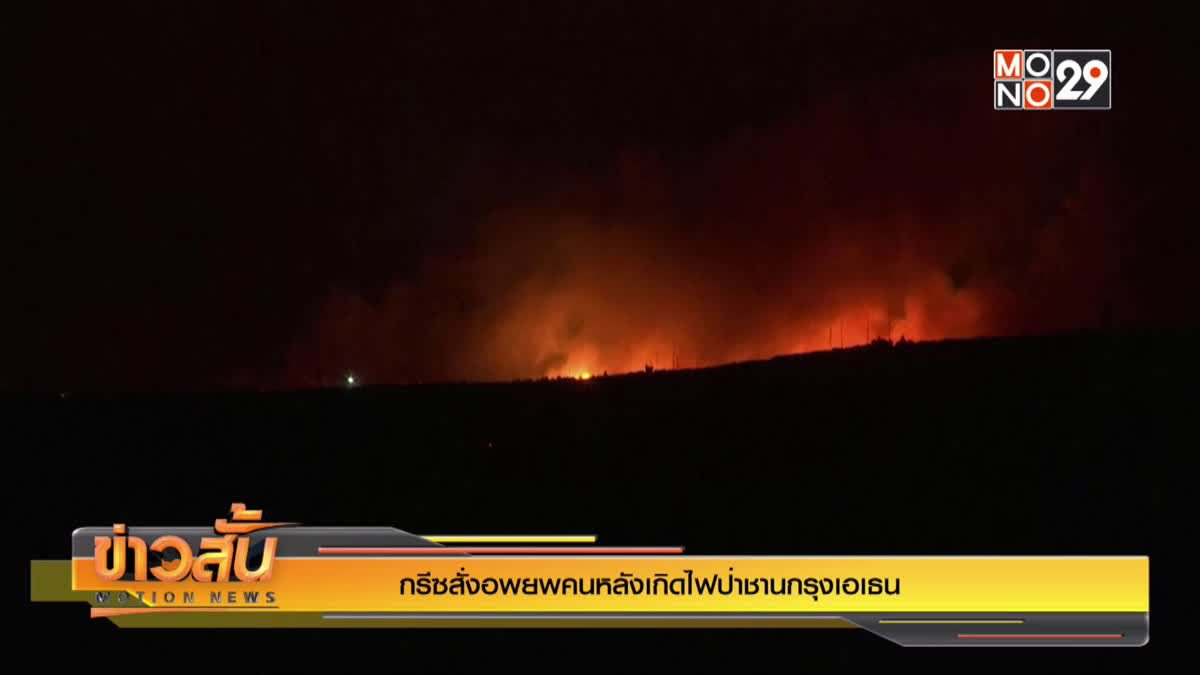 กรีซสั่งอพยพคนหลังเกิดไฟป่าชานกรุงเอเธน