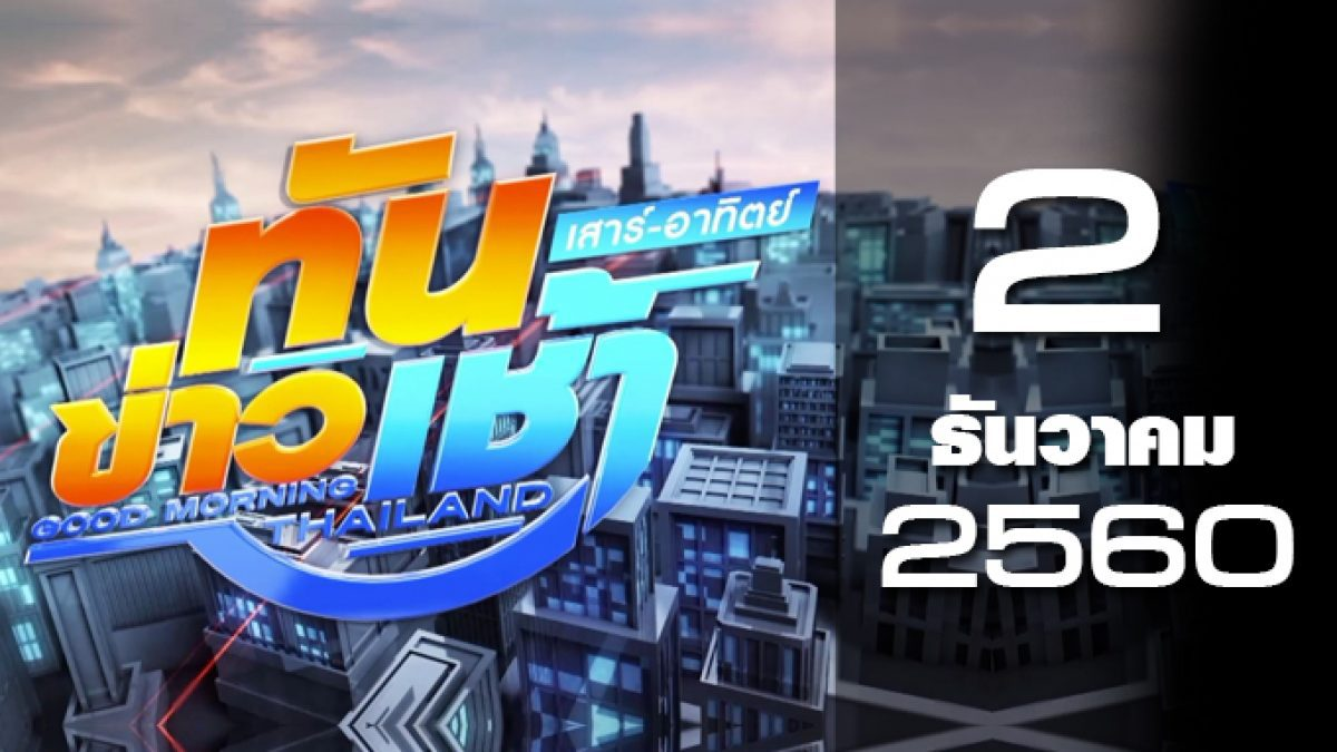 ทันข่าวเช้า เสาร์-อาทิตย์ Good Morning Thailand 02-12-60