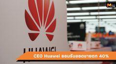 คาดว่ายอดขาย Huawei ลดลงถึง 40% จากการแบนของสหรัฐ