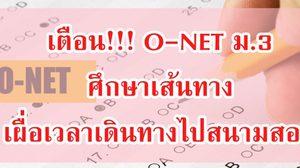 เตือน! นักเรียนสอบ O-NET ม.3 ศึกษาเส้นทาง เผื่อเวลาเดินทางไปสนามสอบ