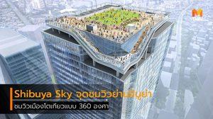 Shibuya Sky จุดชมวิวแห่งใหม่ของญี่ปุ่น สูงที่สุดในย่านชิบูย่า