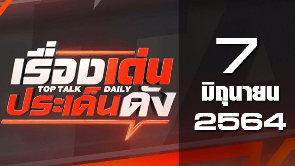 เรื่องเด่นประเด็นดัง Top Talk Daily 07-06-64