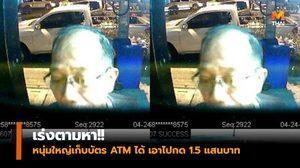 เร่งตามหา!! ยายทำบัตร ATM หล่น หนุ่มใหญ่เก็บได้เอาไปกด 1.5 แสนบาท