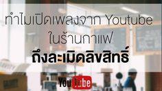ไขข้อข้องใจ ทำไมเปิดเพลง Youtube ในร้านกาแฟ ถึงละเมิดลิขสิทธิ์?